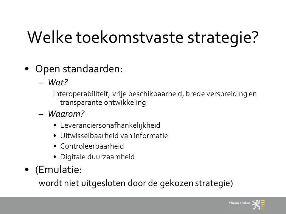 Welke toekomstvaste strategie? Open standaarden: –Wat? Interoperabiliteit, vrije beschikbaarheid, brede verspreiding en transparante ontwikkeling –Waa