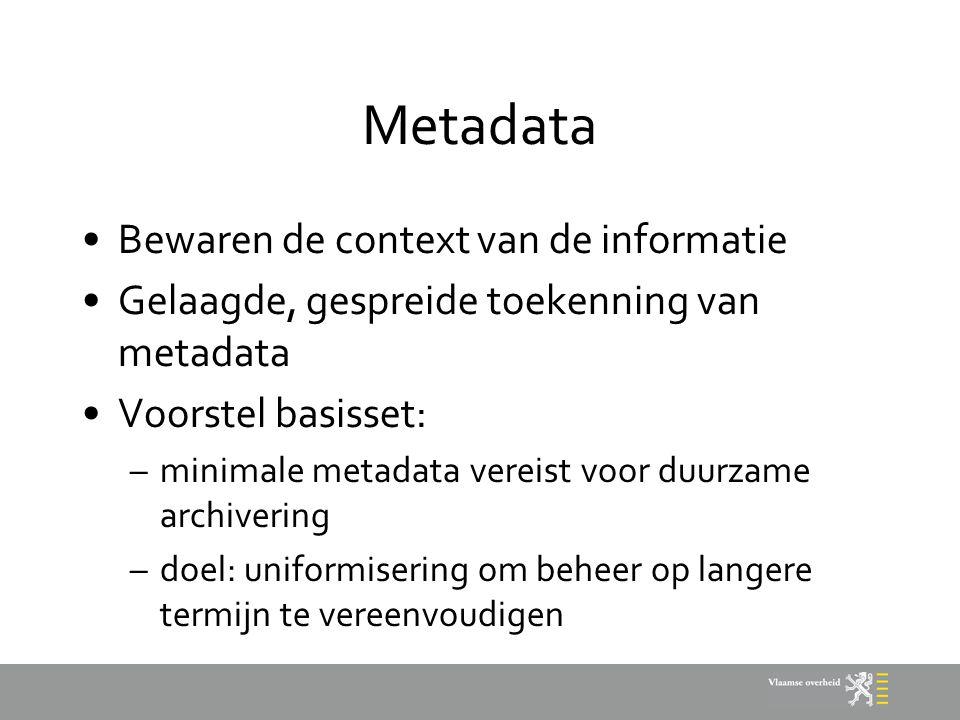 Metadata Bewaren de context van de informatie Gelaagde, gespreide toekenning van metadata Voorstel basisset: –minimale metadata vereist voor duurzame