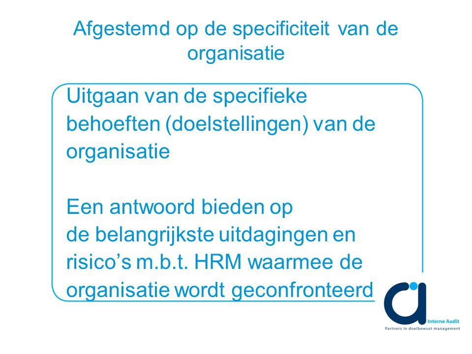 Afgestemd op de specificiteit van de organisatie Uitgaan van de specifieke behoeften (doelstellingen) van de organisatie Een antwoord bieden op de belangrijkste uitdagingen en risico's m.b.t.