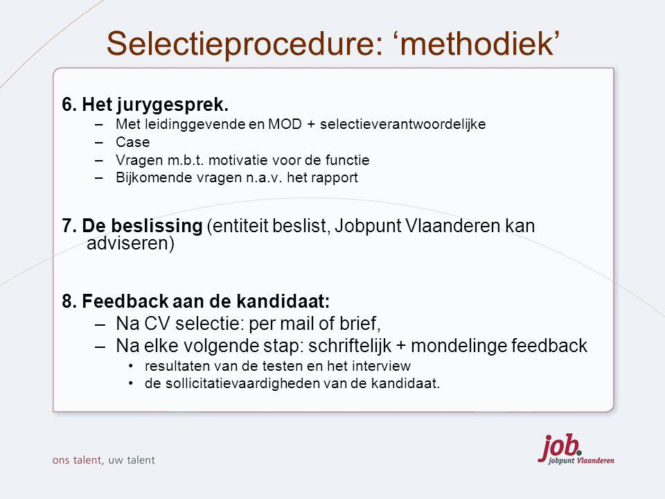 Selectieprocedure: 'methodiek' 6. Het jurygesprek. –Met leidinggevende en MOD + selectieverantwoordelijke –Case –Vragen m.b.t. motivatie voor de funct