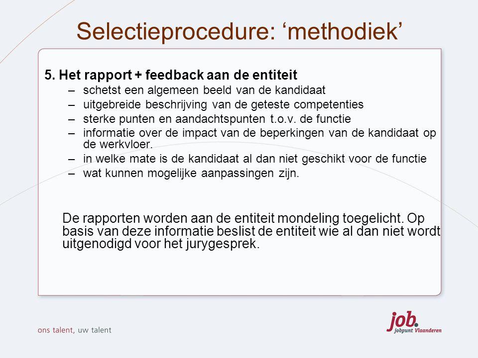 Selectieprocedure: 'methodiek' 5. Het rapport + feedback aan de entiteit –schetst een algemeen beeld van de kandidaat –uitgebreide beschrijving van de