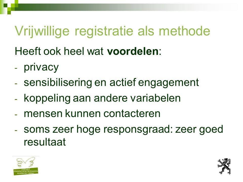 Vrijwillige registratie als methode Heeft ook heel wat voordelen: - privacy - sensibilisering en actief engagement - koppeling aan andere variabelen - mensen kunnen contacteren - soms zeer hoge responsgraad: zeer goed resultaat