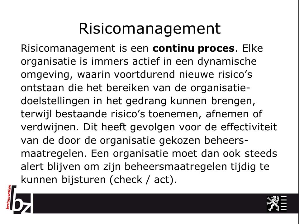 Risicomanagement Risicomanagement is een continu proces. Elke organisatie is immers actief in een dynamische omgeving, waarin voortdurend nieuwe risic