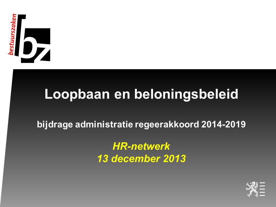 Loopbaan en beloningsbeleid bijdrage administratie regeerakkoord 2014-2019 HR-netwerk 13 december 2013