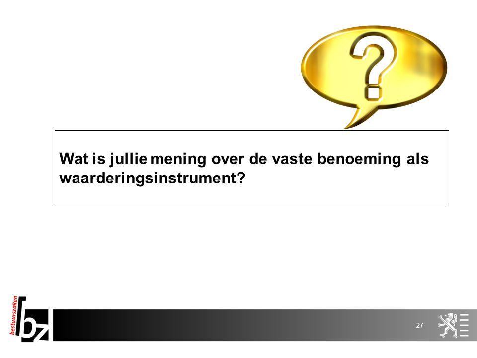 27 Wat is jullie mening over de vaste benoeming als waarderingsinstrument?