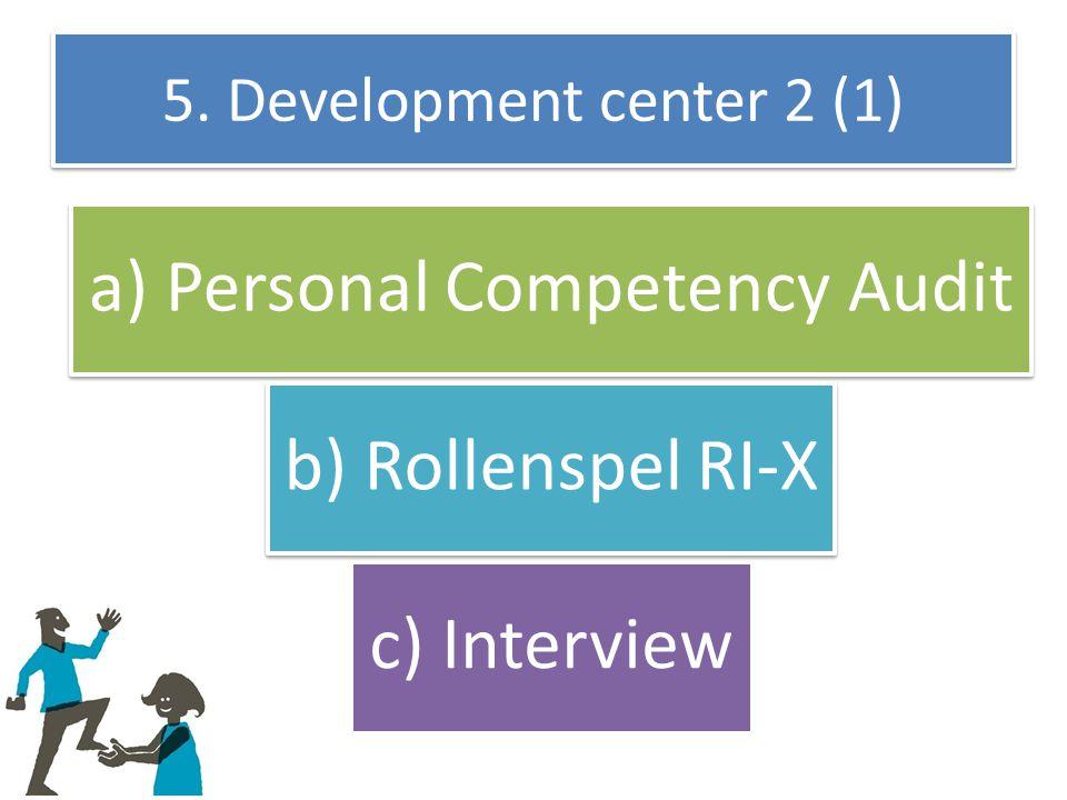 5. Development center 2 (1) a) Personal Competency Audit b) Rollenspel RI-X c) Interview