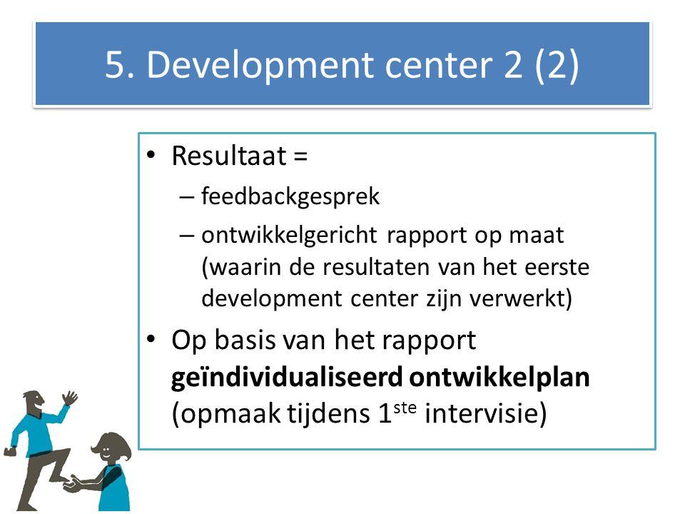 5. Development center 2 (2) Resultaat = – feedbackgesprek – ontwikkelgericht rapport op maat (waarin de resultaten van het eerste development center z