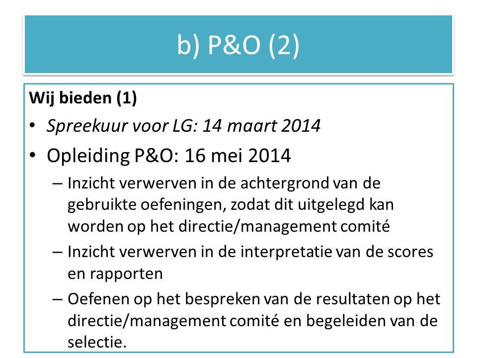 b) P&O (2) Wij bieden (1) Spreekuur voor LG: 14 maart 2014 Opleiding P&O: 16 mei 2014 – Inzicht verwerven in de achtergrond van de gebruikte oefeningen, zodat dit uitgelegd kan worden op het directie/management comité – Inzicht verwerven in de interpretatie van de scores en rapporten – Oefenen op het bespreken van de resultaten op het directie/management comité en begeleiden van de selectie.