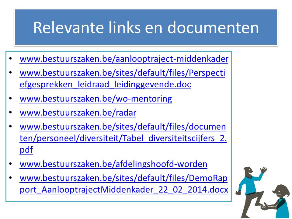Relevante links en documenten www.bestuurszaken.be/aanlooptraject-middenkader www.bestuurszaken.be/sites/default/files/Perspecti efgesprekken_leidraad_leidinggevende.doc www.bestuurszaken.be/sites/default/files/Perspecti efgesprekken_leidraad_leidinggevende.doc www.bestuurszaken.be/wo-mentoring www.bestuurszaken.be/radar www.bestuurszaken.be/sites/default/files/documen ten/personeel/diversiteit/Tabel_diversiteitscijfers_2.
