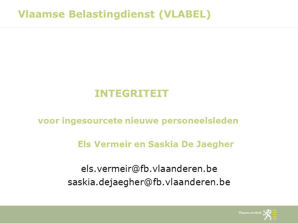Vlaamse Belastingdienst (VLABEL) INTEGRITEIT voor ingesourcete nieuwe personeelsleden Els Vermeir en Saskia De Jaegher els.vermeir@fb.vlaanderen.be sa