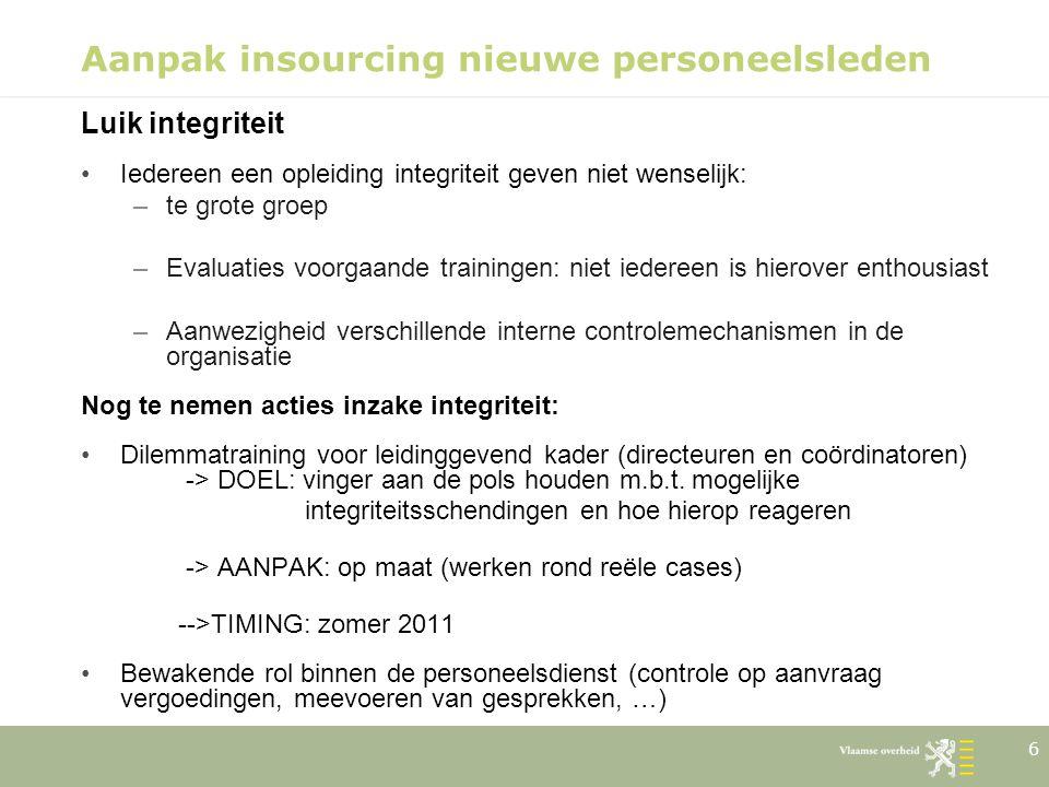 6 Aanpak insourcing nieuwe personeelsleden Luik integriteit Iedereen een opleiding integriteit geven niet wenselijk: –te grote groep –Evaluaties voorg
