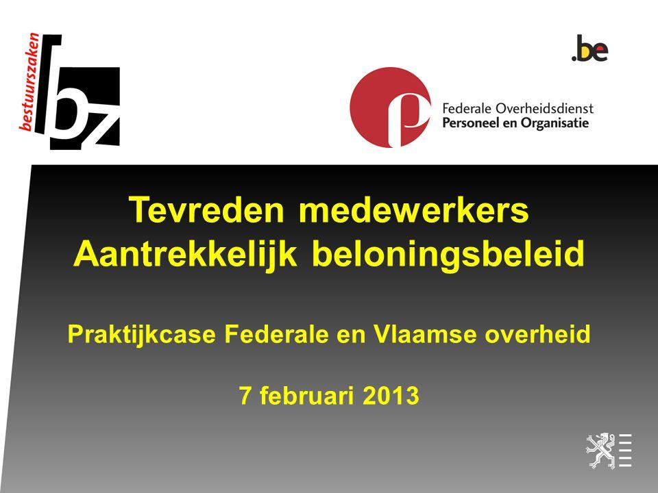 Tevreden medewerkers Aantrekkelijk beloningsbeleid Praktijkcase Federale en Vlaamse overheid 7 februari 2013