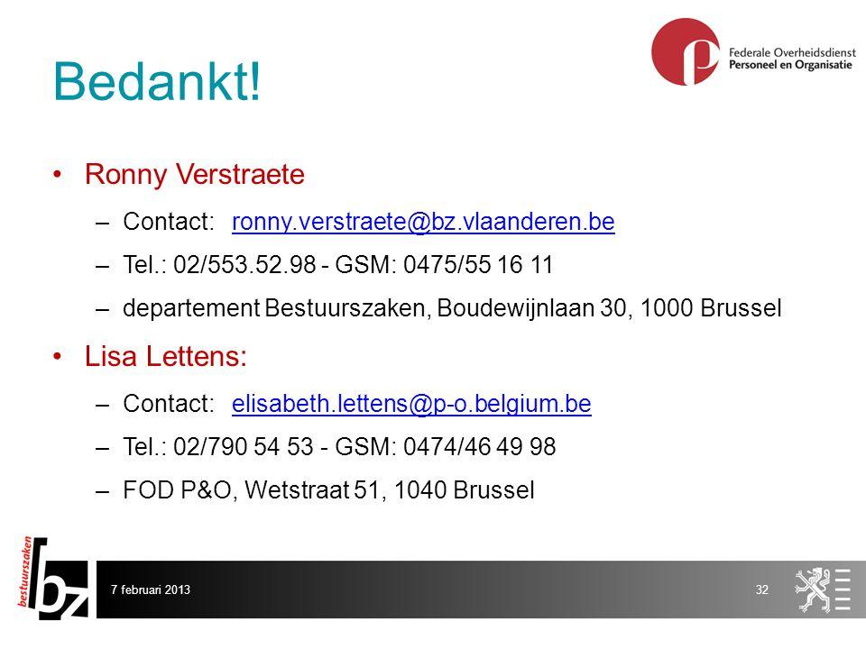 7 februari 201332 Ronny Verstraete –Contact: ronny.verstraete@bz.vlaanderen.beronny.verstraete@bz.vlaanderen.be –Tel.: 02/553.52.98 - GSM: 0475/55 16 11 –departement Bestuurszaken, Boudewijnlaan 30, 1000 Brussel Lisa Lettens: –Contact: elisabeth.lettens@p-o.belgium.beelisabeth.lettens@p-o.belgium.be –Tel.: 02/790 54 53 - GSM: 0474/46 49 98 –FOD P&O, Wetstraat 51, 1040 Brussel Bedankt!