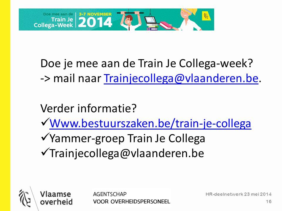 HR-deelnetwerk 23 mei 2014 16 Doe je mee aan de Train Je Collega-week? -> mail naar Trainjecollega@vlaanderen.be.Trainjecollega@vlaanderen.be Verder i