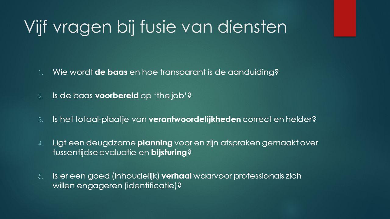 Vijf vragen bij fusie van diensten 1. Wie wordt de baas en hoe transparant is de aanduiding? 2. Is de baas voorbereid op 'the job'? 3. Is het totaal-p
