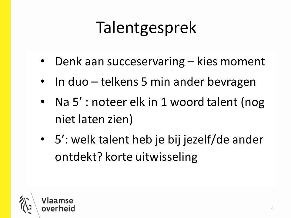 4 Talentgesprek Denk aan succeservaring – kies moment In duo – telkens 5 min ander bevragen Na 5' : noteer elk in 1 woord talent (nog niet laten zien)