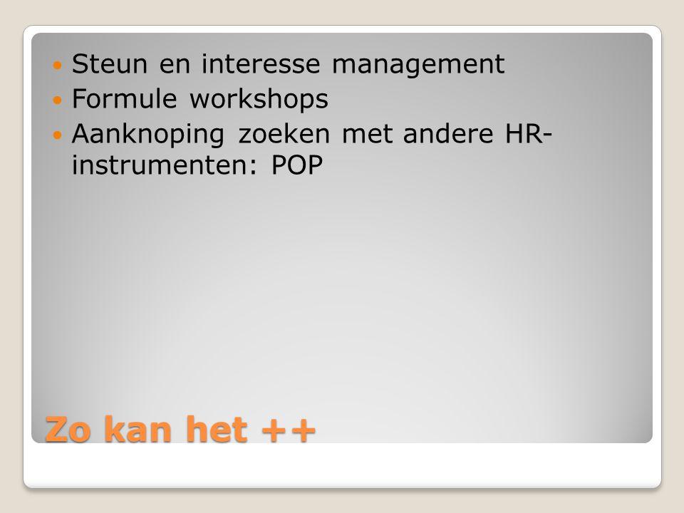 Zo kan het ++ Steun en interesse management Formule workshops Aanknoping zoeken met andere HR- instrumenten: POP