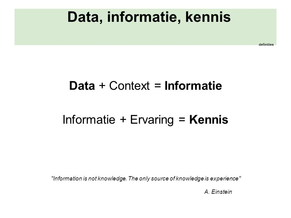 Data, informatie, kennis definities Data + Context = Informatie Informatie + Ervaring = Kennis