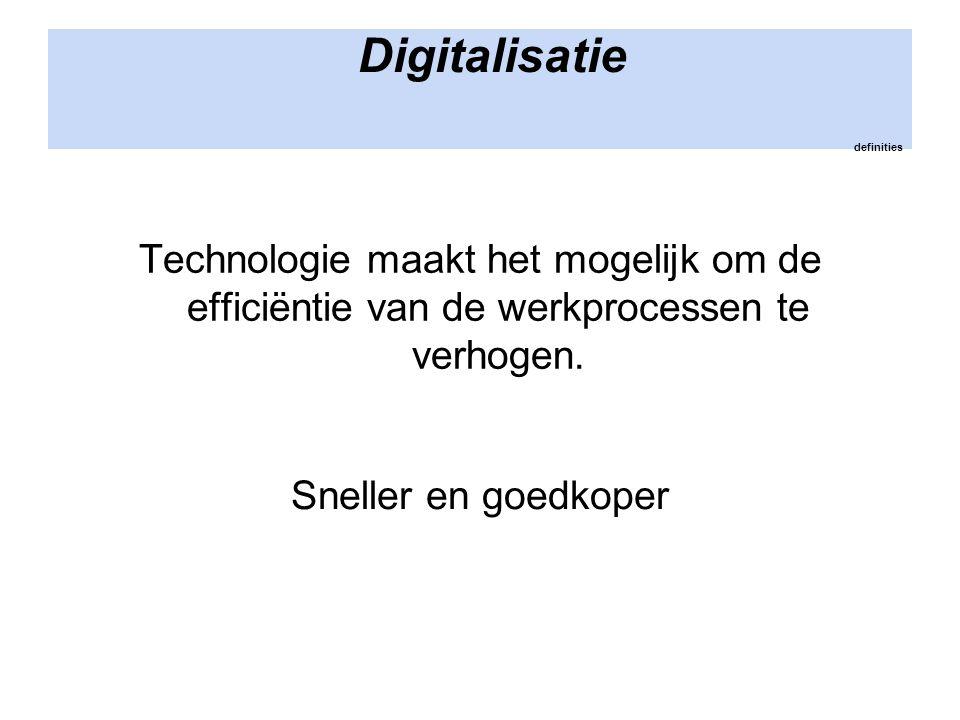 Digitalisatie definities Technologie maakt het mogelijk om de efficiëntie van de werkprocessen te verhogen. Sneller en goedkoper