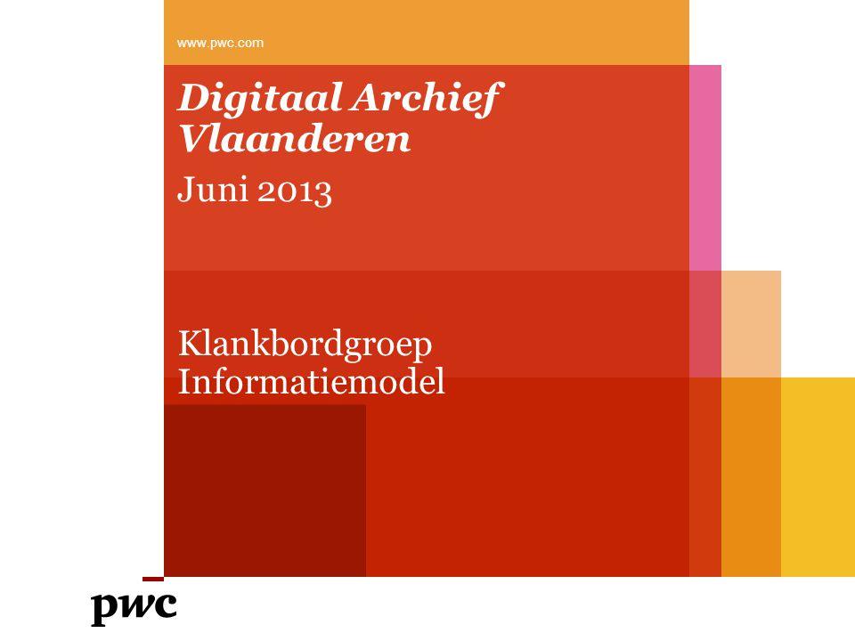 Digitaal Archief Vlaanderen Juni 2013 Klankbordgroep Informatiemodel www.pwc.com