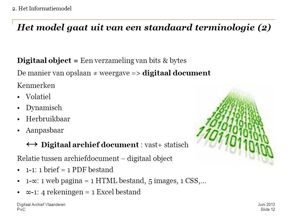 PwC Het model gaat uit van een standaard terminologie (2) Digitaal object = Een verzameling van bits & bytes De manier van opslaan ≠ weergave => digitaal document Kenmerken Volatiel Dynamisch Herbruikbaar Aanpasbaar ↔ Digitaal archief document : vast+ statisch Relatie tussen archiefdocument – digitaal object 1-1: 1 brief = 1 PDF bestand 1-∞: 1 web pagina = 1 HTML bestand, 5 images, 1 CSS,… ∞-1: 4 rekeningen = 1 Excel bestand 2.