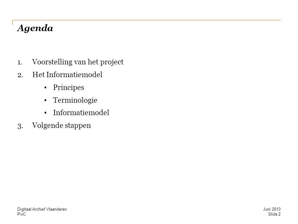 PwC Agenda 1.Voorstelling van het project 2.Het Informatiemodel Principes Terminologie Informatiemodel 3.Volgende stappen Slide 2 Juni 2013 Digitaal Archief Vlaanderen