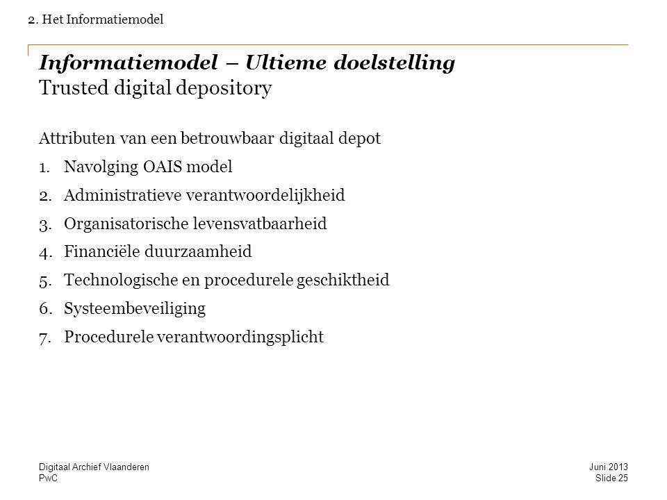 PwC Informatiemodel – Ultieme doelstelling Trusted digital depository Attributen van een betrouwbaar digitaal depot 1.Navolging OAIS model 2.Administratieve verantwoordelijkheid 3.Organisatorische levensvatbaarheid 4.Financiële duurzaamheid 5.Technologische en procedurele geschiktheid 6.Systeembeveiliging 7.Procedurele verantwoordingsplicht 2.