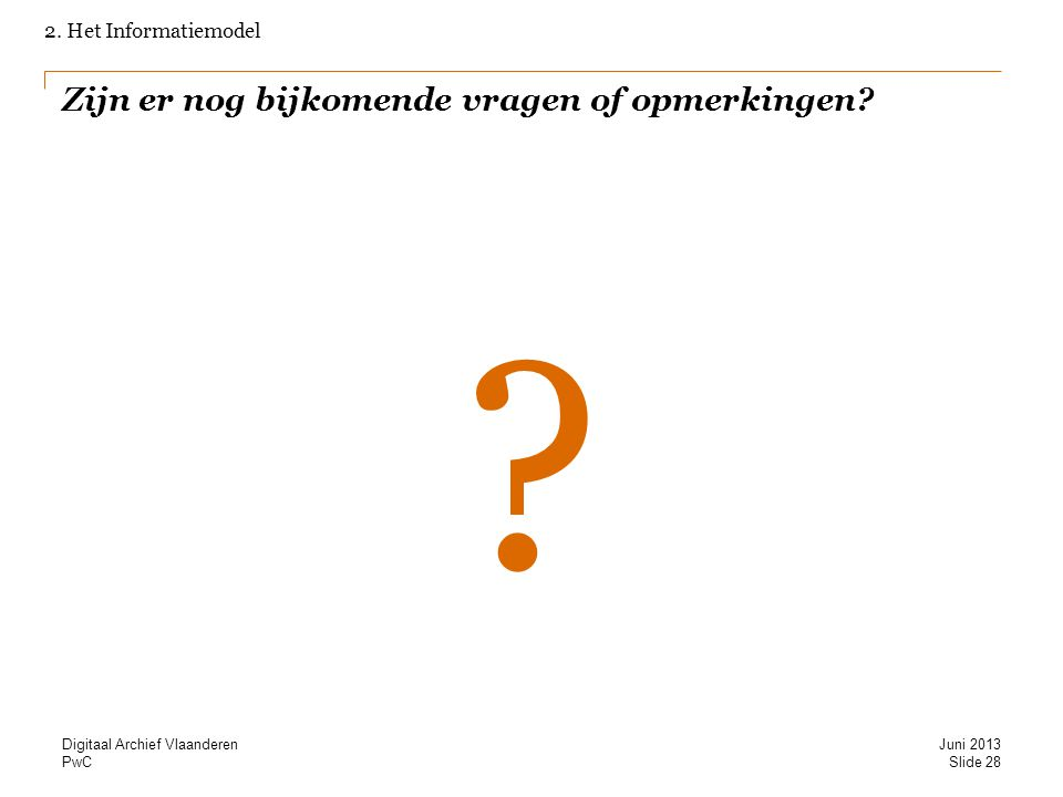 PwC Zijn er nog bijkomende vragen of opmerkingen? ? 2. Het Informatiemodel Slide 28 Juni 2013 Digitaal Archief Vlaanderen