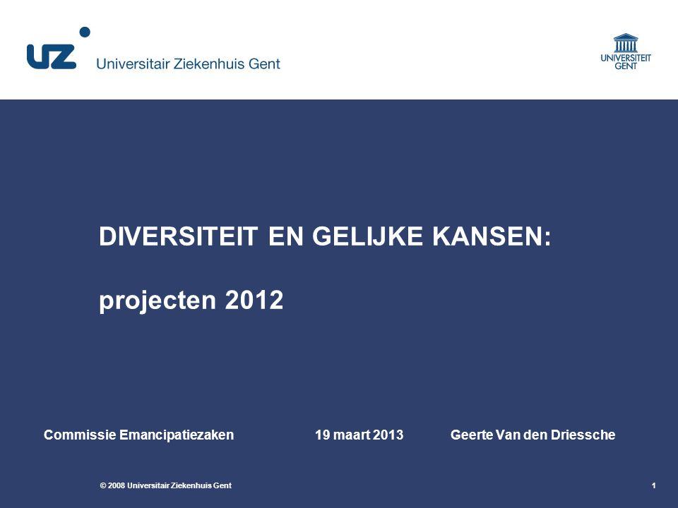 © 2008 Universitair Ziekenhuis Gent1 DIVERSITEIT EN GELIJKE KANSEN: projecten 2012 Commissie Emancipatiezaken19 maart 2013Geerte Van den Driessche