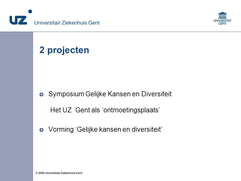 2 © 2008 Universitair Ziekenhuis Gent 2 projecten Symposium Gelijke Kansen en Diversiteit Het UZ Gent als 'ontmoetingsplaats' Vorming 'Gelijke kansen en diversiteit'
