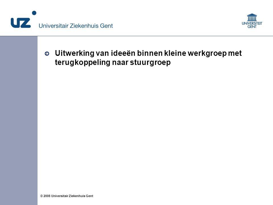 4 © 2008 Universitair Ziekenhuis Gent Uitwerking van ideeën binnen kleine werkgroep met terugkoppeling naar stuurgroep