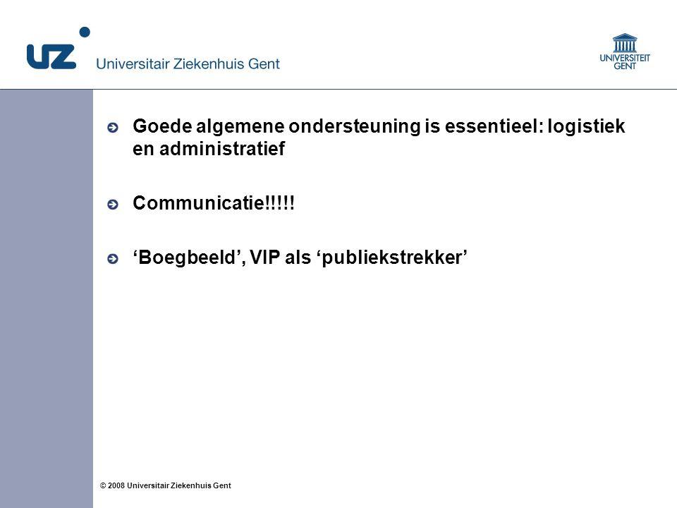 8 © 2008 Universitair Ziekenhuis Gent Goede algemene ondersteuning is essentieel: logistiek en administratief Communicatie!!!!.