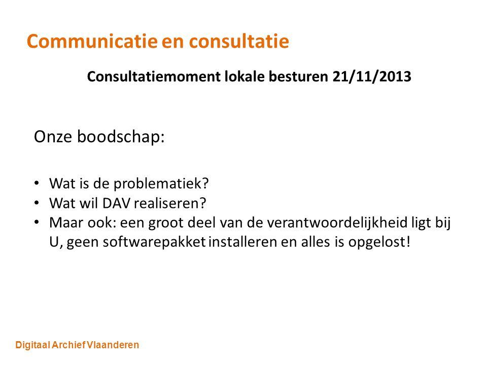 Digitaal Archief Vlaanderen Communicatie en consultatie Consultatiemoment lokale besturen 21/11/2013 Onze boodschap: Wat is de problematiek.