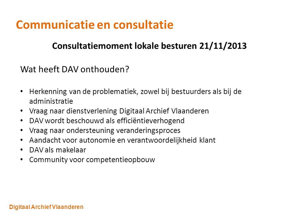Digitaal Archief Vlaanderen Communicatie en consultatie Consultatiemoment lokale besturen 21/11/2013 Wat heeft DAV onthouden.