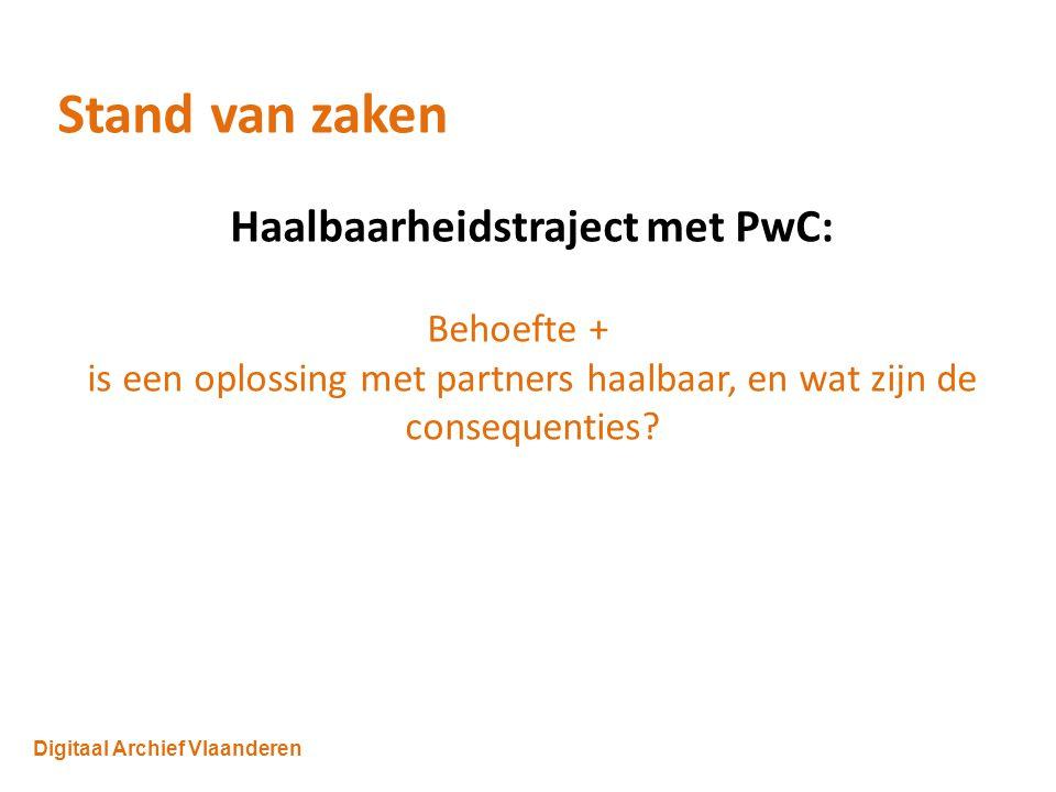 Digitaal Archief Vlaanderen Stand van zaken Haalbaarheidstraject met PwC: Behoefte + is een oplossing met partners haalbaar, en wat zijn de consequenties