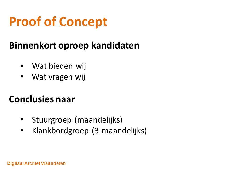 Digitaal Archief Vlaanderen Proof of Concept Binnenkort oproep kandidaten Wat bieden wij Wat vragen wij Conclusies naar Stuurgroep (maandelijks) Klankbordgroep (3-maandelijks)
