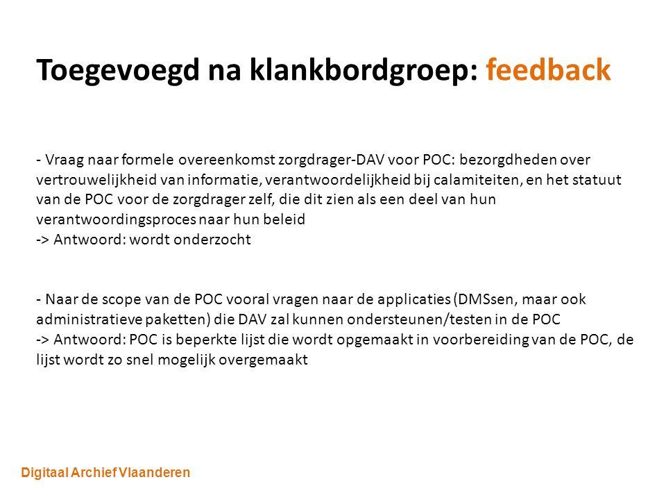Digitaal Archief Vlaanderen Toegevoegd na klankbordgroep: feedback - Vraag naar formele overeenkomst zorgdrager-DAV voor POC: bezorgdheden over vertrouwelijkheid van informatie, verantwoordelijkheid bij calamiteiten, en het statuut van de POC voor de zorgdrager zelf, die dit zien als een deel van hun verantwoordingsproces naar hun beleid -> Antwoord: wordt onderzocht - Naar de scope van de POC vooral vragen naar de applicaties (DMSsen, maar ook administratieve paketten) die DAV zal kunnen ondersteunen/testen in de POC -> Antwoord: POC is beperkte lijst die wordt opgemaakt in voorbereiding van de POC, de lijst wordt zo snel mogelijk overgemaakt