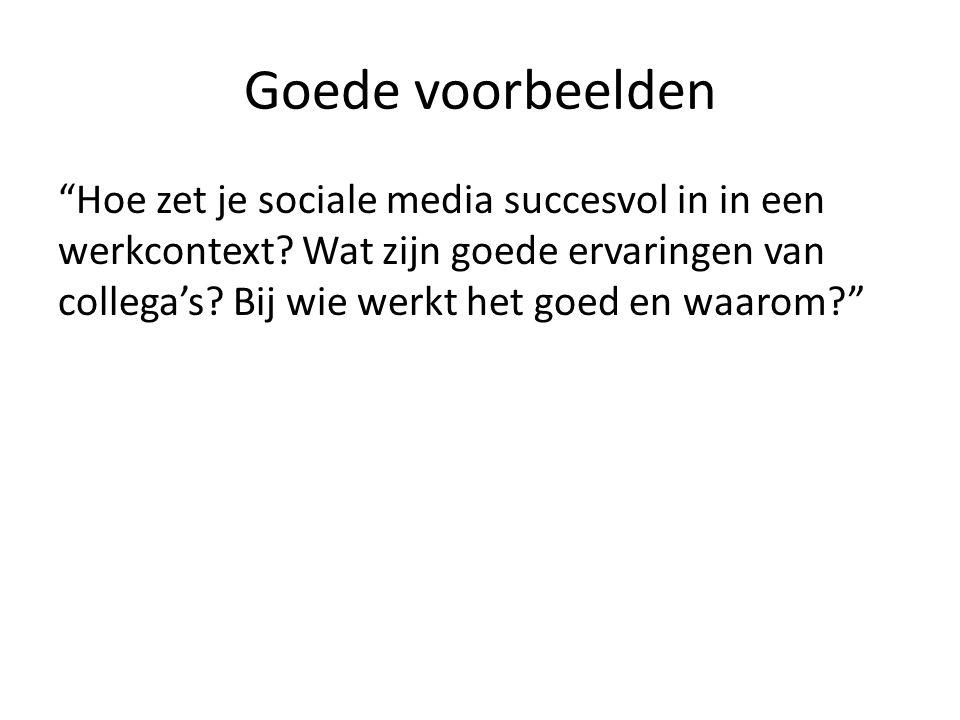 """Goede voorbeelden """"Hoe zet je sociale media succesvol in in een werkcontext? Wat zijn goede ervaringen van collega's? Bij wie werkt het goed en waarom"""