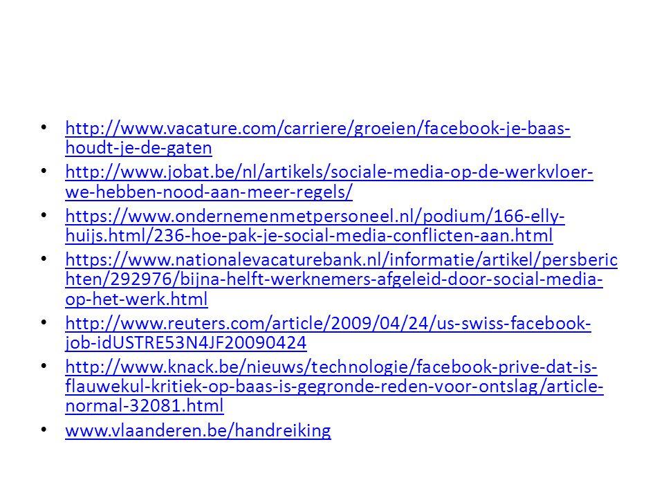 http://www.vacature.com/carriere/groeien/facebook-je-baas- houdt-je-de-gaten http://www.vacature.com/carriere/groeien/facebook-je-baas- houdt-je-de-gaten http://www.jobat.be/nl/artikels/sociale-media-op-de-werkvloer- we-hebben-nood-aan-meer-regels/ http://www.jobat.be/nl/artikels/sociale-media-op-de-werkvloer- we-hebben-nood-aan-meer-regels/ https://www.ondernemenmetpersoneel.nl/podium/166-elly- huijs.html/236-hoe-pak-je-social-media-conflicten-aan.html https://www.ondernemenmetpersoneel.nl/podium/166-elly- huijs.html/236-hoe-pak-je-social-media-conflicten-aan.html https://www.nationalevacaturebank.nl/informatie/artikel/persberic hten/292976/bijna-helft-werknemers-afgeleid-door-social-media- op-het-werk.html https://www.nationalevacaturebank.nl/informatie/artikel/persberic hten/292976/bijna-helft-werknemers-afgeleid-door-social-media- op-het-werk.html http://www.reuters.com/article/2009/04/24/us-swiss-facebook- job-idUSTRE53N4JF20090424 http://www.reuters.com/article/2009/04/24/us-swiss-facebook- job-idUSTRE53N4JF20090424 http://www.knack.be/nieuws/technologie/facebook-prive-dat-is- flauwekul-kritiek-op-baas-is-gegronde-reden-voor-ontslag/article- normal-32081.html http://www.knack.be/nieuws/technologie/facebook-prive-dat-is- flauwekul-kritiek-op-baas-is-gegronde-reden-voor-ontslag/article- normal-32081.html www.vlaanderen.be/handreiking