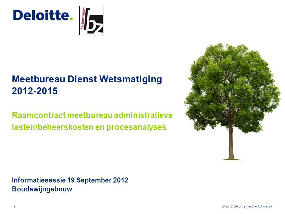 1 © 2012 Deloitte Touche Tohmatsu Meetbureau Dienst Wetsmatiging 2012-2015 Raamcontract meetbureau administratieve lasten/beheerskosten en procesanaly