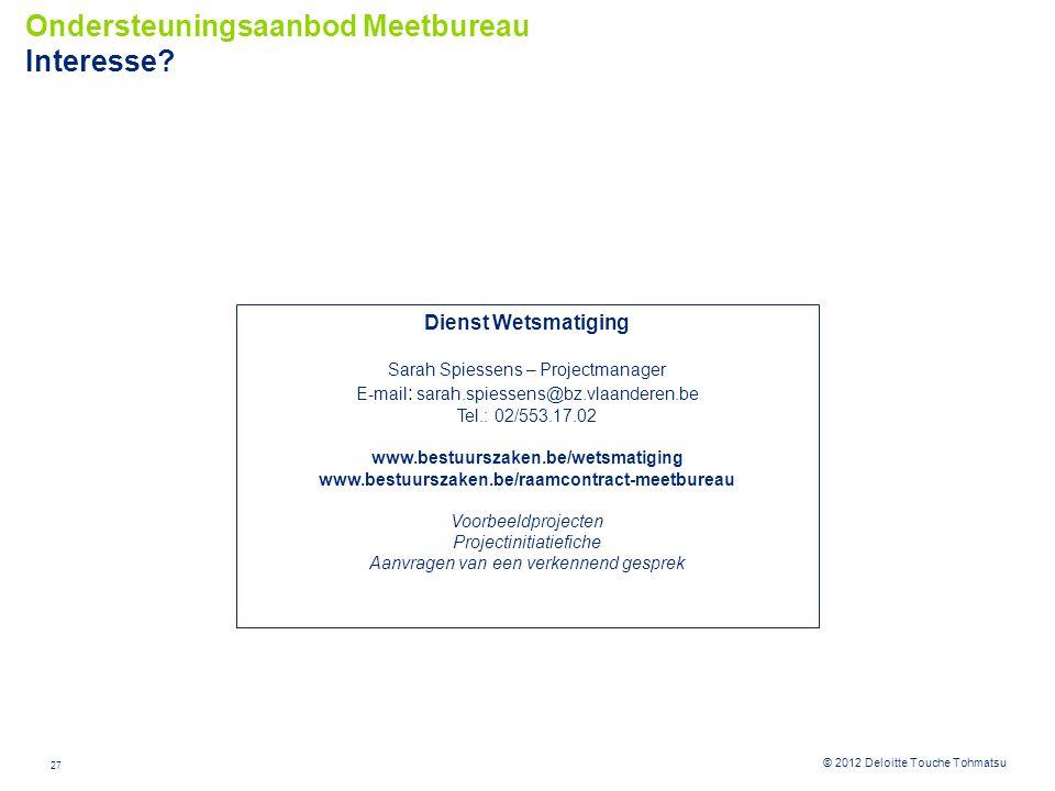 27 © 2012 Deloitte Touche Tohmatsu Ondersteuningsaanbod Meetbureau Interesse? Dienst Wetsmatiging Sarah Spiessens – Projectmanager E-mail : sarah.spie