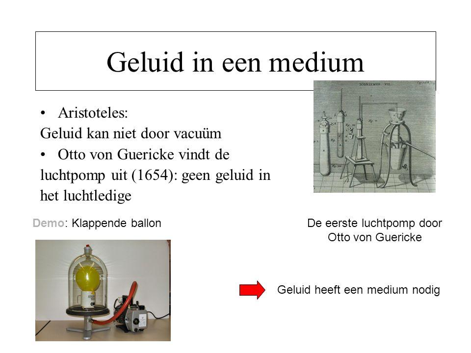 Geluid in een medium Aristoteles: Geluid kan niet door vacuüm Otto von Guericke vindt de luchtpomp uit (1654): geen geluid in het luchtledige De eerst