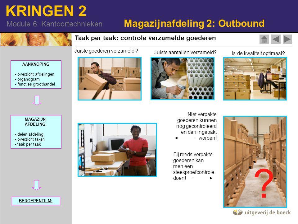 KRINGEN 2 Module 6: Kantoortechnieken Taak per taak: controle verzamelde goederen Magazijnafdeling 2: Outbound AANKNOPING - overzicht afdelingen - organogram - functies groothandel MAGAZIJN- AFDELING:: - delen afdeling - overzicht taken - taak per taak BEROEPENFILM: Juiste goederen verzameld .