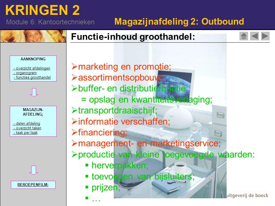 KRINGEN 2 Module 6: Kantoortechnieken  marketing en promotie;  assortimentsopbouw;  buffer- en distributiefunctie = opslag en kwantiteitsverlaging;  transportdraaischijf;  informatie verschaffen;  financiering;  management- en marketingservice;  productie van kleine toegevoegde waarden:  herverpakken;  toevoegen van bijsluiters;  prijzen;  … Magazijnafdeling 2: Outbound Functie-inhoud groothandel: 42-16740744| RM| AANKNOPING - overzicht afdelingen - organogram - functies groothandel MAGAZIJN- AFDELING:: - delen afdeling - overzicht taken - taak per taak BEROEPENFILM: