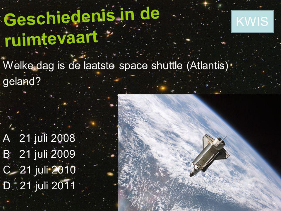 Geschiedenis in de ruimtevaart Welke dag is de laatste space shuttle (Atlantis) geland? A 21 juli 2008 B 21 juli 2009 C 21 juli 2010 D 21 juli 2011 KW