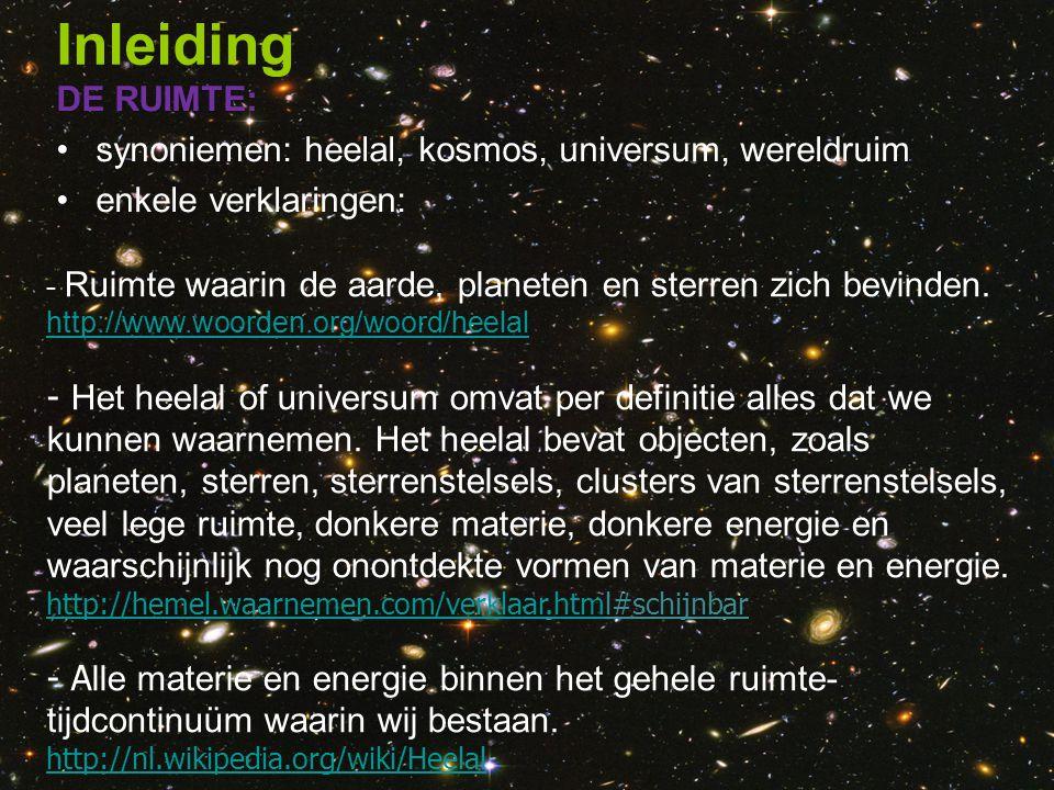 Inleiding DE RUIMTE: synoniemen: heelal, kosmos, universum, wereldruim enkele verklaringen: - Ruimte waarin de aarde, planeten en sterren zich bevinde