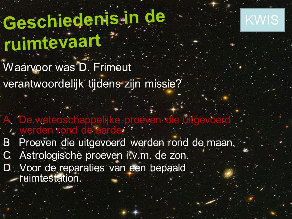 Geschiedenis in de ruimtevaart Waarvoor was D. Frimout verantwoordelijk tijdens zijn missie? A De wetenschappelijke proeven die uitgevoerd werden rond