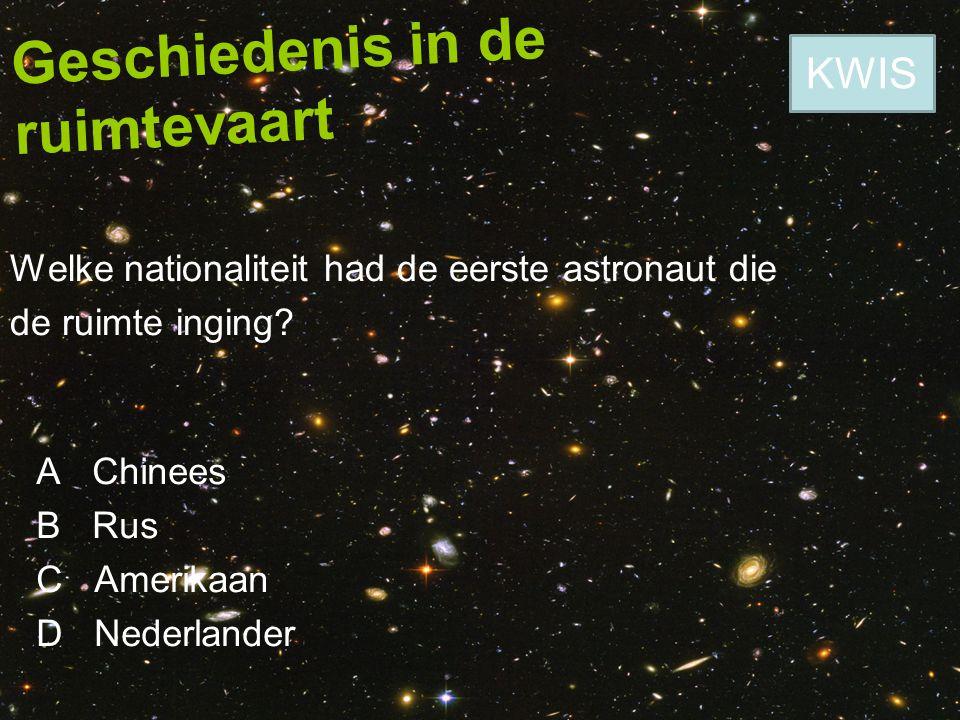 Geschiedenis in de ruimtevaart Welke nationaliteit had de eerste astronaut die de ruimte inging? A Chinees B Rus C Amerikaan D Nederlander KWIS