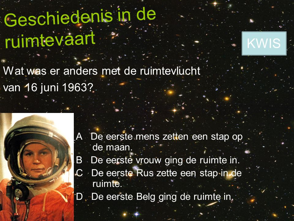 Geschiedenis in de ruimtevaart Wat was er anders met de ruimtevlucht van 16 juni 1963? A De eerste mens zetten een stap op de maan. B De eerste vrouw