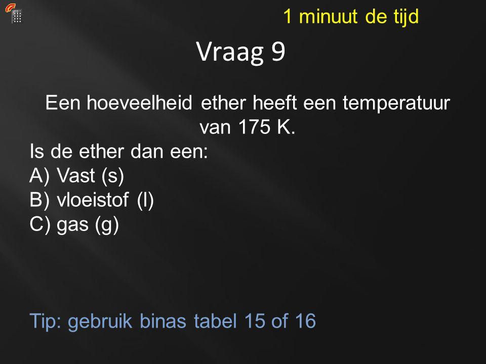 Vraag 9 Een hoeveelheid ether heeft een temperatuur van 175 K. Is de ether dan een: A)Vast (s) B)vloeistof (l) C)gas (g) Tip: gebruik binas tabel 15 o